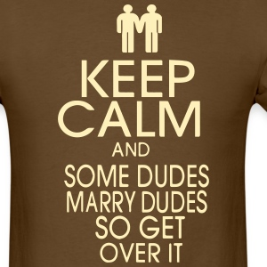 KEEP CALM AND SOME DUDES MARRY DUDES SO GET OVER  T-Shirts - Men's T-Shirt