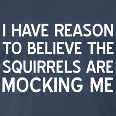 I have reason to believe squirrels mocking me T-Shirts