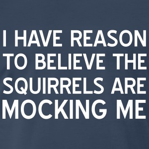I have reason to believe squirrels mocking me T-Shirts - Men's Premium T-Shirt