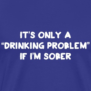 It's only a drinking problem if I'm sober T-Shirts - Men's Premium T-Shirt
