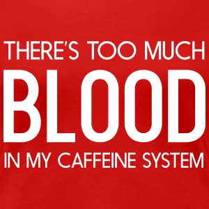 There's too much blood in my caffeine system Women's T-Shirts - Women's Premium T-Shirt