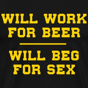 Will work for beer. Will beg for sex T-Shirts - Men's Premium T-Shirt