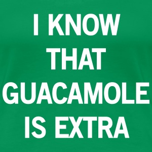 I know that guacamole is extra Women's T-Shirts - Women's Premium T-Shirt