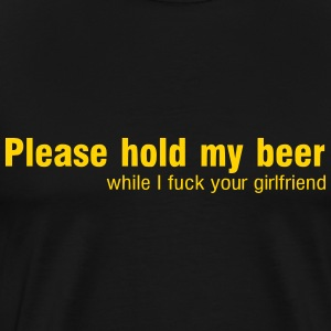 Hold my beer while I fuck your girlfriend T-Shirts - Men's Premium T-Shirt