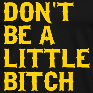 Don't be a little bitch T-Shirts - Men's Premium T-Shirt