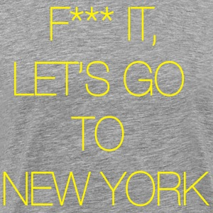 Fuck it, let's go to New York T-Shirts - Men's Premium T-Shirt