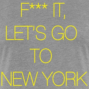 Fuck it, let's go to New York Women's T-Shirts - Women's Premium T-Shirt