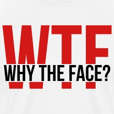 WTF: Why the Face? T-Shirts