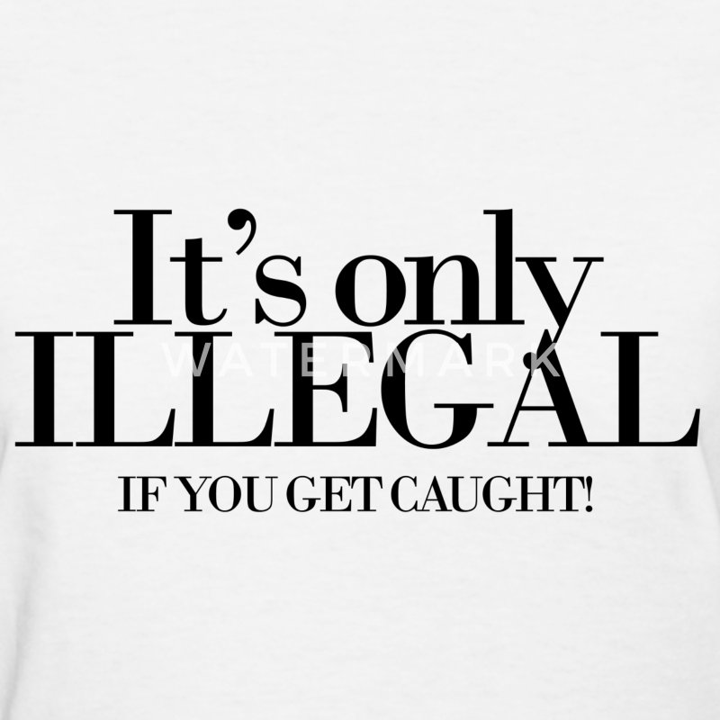 It's only illegal if you get caught Women's T-Shirts - Women's T-Shirt
