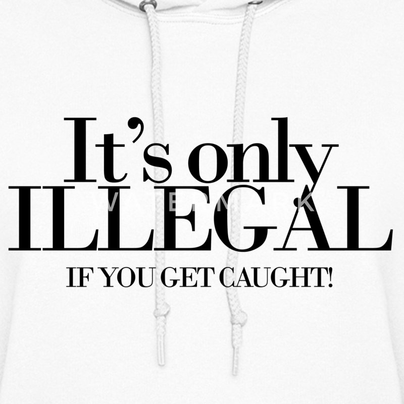It's only illegal if you get caught Hoodies - Women's Hoodie