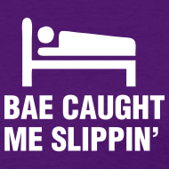Design ~ Bae Caught Me Slippin' Shirt