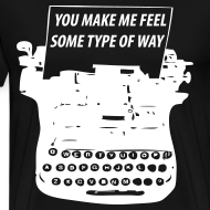 Design ~ You Make Me Feel Some Type Of Way Shirt