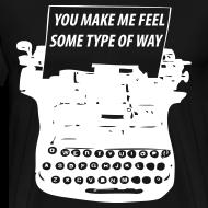 Design ~ You Make Me Feel Some Type Of Way Shirt