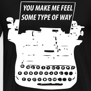 You Make Me Feel Some Type Of Way T-Shirts - Men's Premium T-Shirt