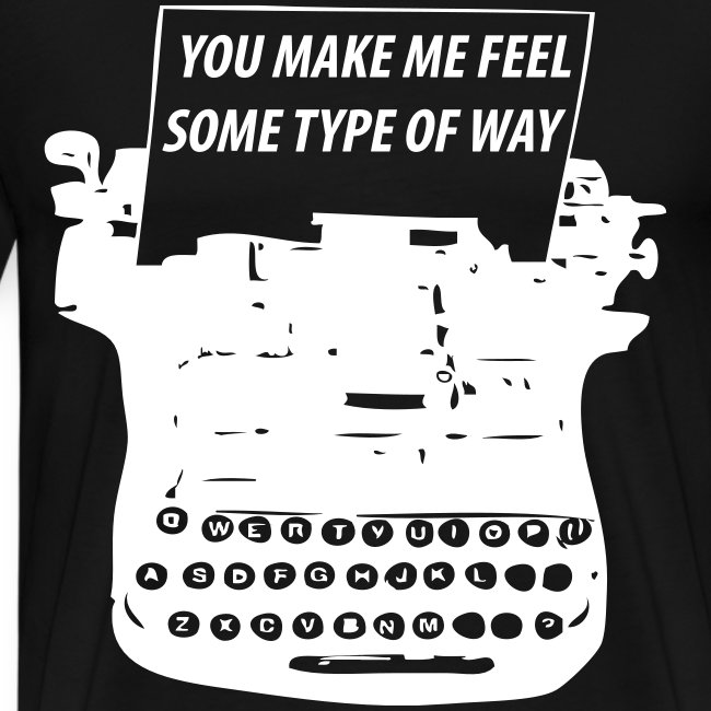You Make Me Feel Some Type Of Way Shirt