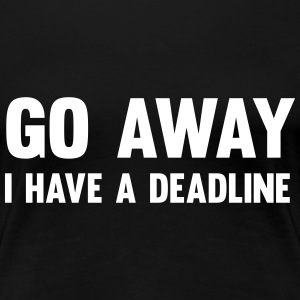 Go away, I have a deadline Women's T-Shirts - Women's Premium T-Shirt