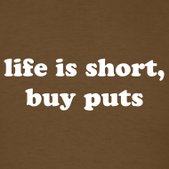 Design ~ life is short.  buy puts