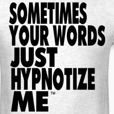 SOMETIMES YOUR WORDS JUST HYPNOTIZE ME T-Shirts