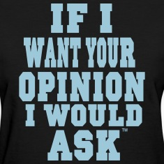 IF I WANT YOUR OPINION I WOULD ASK Women's T-Shirts