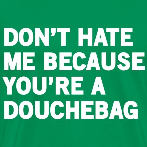 Don't hate me because you're a douchebag T-Shirts - Men's Premium T-Shirt