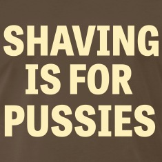 Shaving is for pussies T-Shirts