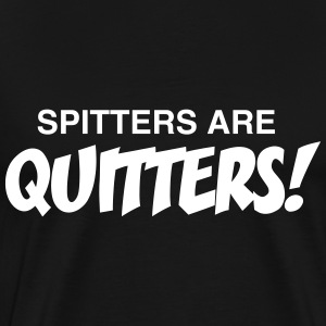 Spitters are quitters T-Shirts - Men's Premium T-Shirt