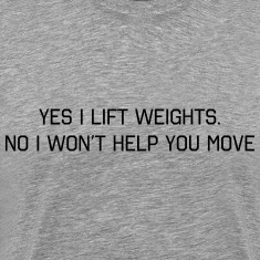 Yes I lift. No I won't help you move T-Shirts