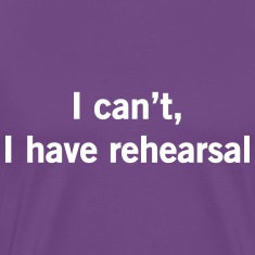 I can't I have rehearsal T-Shirts