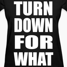 Turn Down For What Design Women's T-Shirts