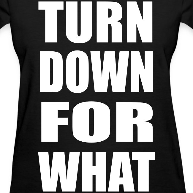 Turn Down For What Womens Girls T Shirt