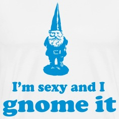 I'm sexy and I gnome it T-Shirts