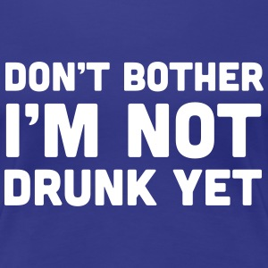 Don't bother I'm not drunk yet Women's T-Shirts - Women's Premium T-Shirt