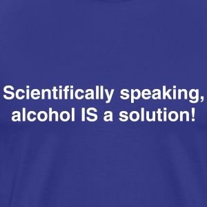 Scientifically speaking alcohol is a solution T-Shirts - Men's Premium T-Shirt