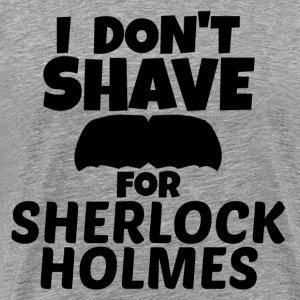 I DON'T SHAVE FOR SHERLOCK HOLMES - MEN'S TEE - Men's Premium T-Shirt