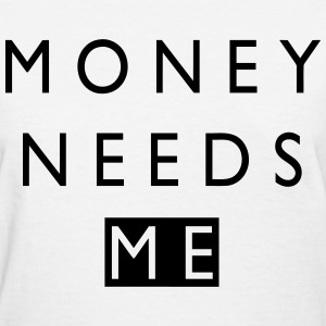 Money Needs Me - Women's T-Shirt