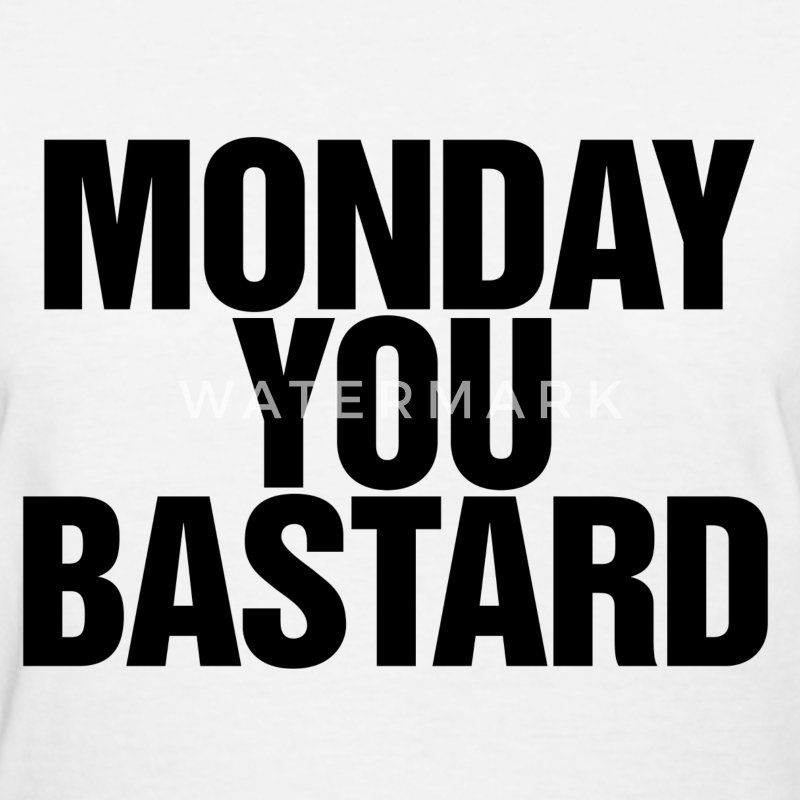 Monday you bastard Women's T-Shirts - Women's T-Shirt