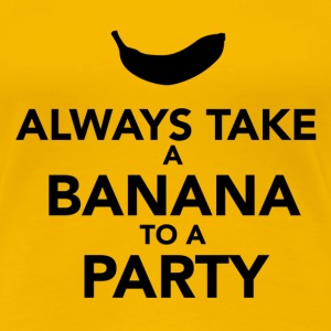 Always take a Banana to a Party. - Women's Premium T-Shirt