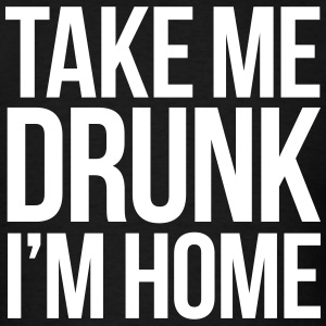 TAKE ME DRUNK I'M HOME T-Shirts - Men's T-Shirt