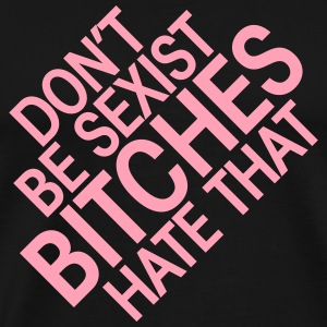 Don't be sexist, bitches hate that T-Shirts - Men's Premium T-Shirt