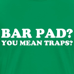 Bar Pad?  You mean Traps? T-Shirts - Men's Premium T-Shirt