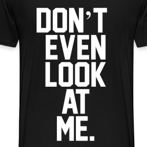 Don't Even Look At Me  T-Shirts - Men's Premium T-Shirt