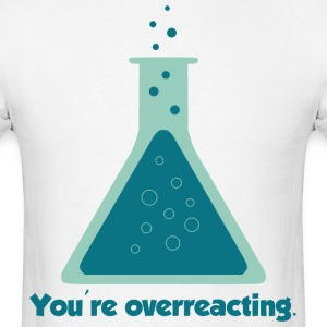 You're Overreacting Chemistry Science Beaker T-Shirts - Men's T-Shirt