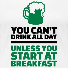 You can't drink all day unless start at breakfast Women's T-Shirts