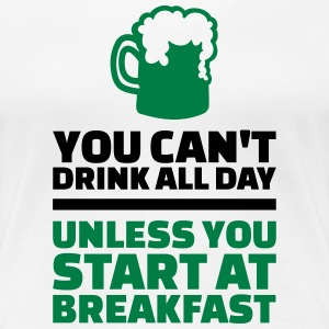 You can't drink all day unless start at breakfast Women's T-Shirts - Women's Premium T-Shirt