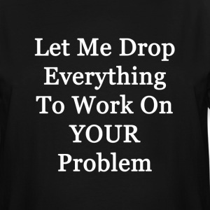 Let me Drop Everything to Work on Your Problem - Men's Tall T-Shirt