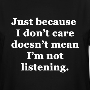 Just Because I Don't Care Doesn't Mean I'm Not Lis - Men's Tall T-Shirt
