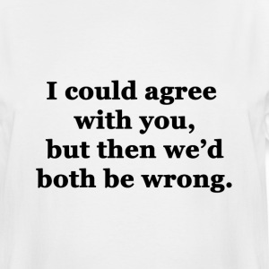 I Could Agree with You, but then We'd Both be Wron - Men's Tall T-Shirt