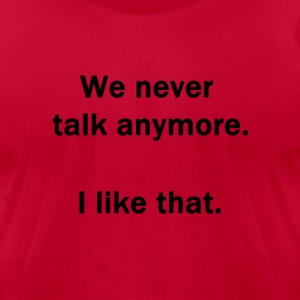 We Never Talk Anymore.  I Like That. - Men's T-Shirt by American Apparel
