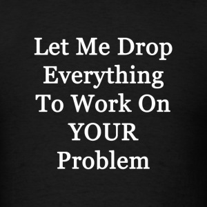 Let me Drop Everything to Work on Your Problem - Men's T-Shirt
