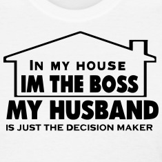 IN MY HOUSE I'M THE BOSS MY HUSBAND
